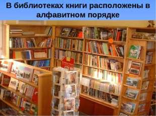 В библиотеках книги расположены в алфавитном порядке