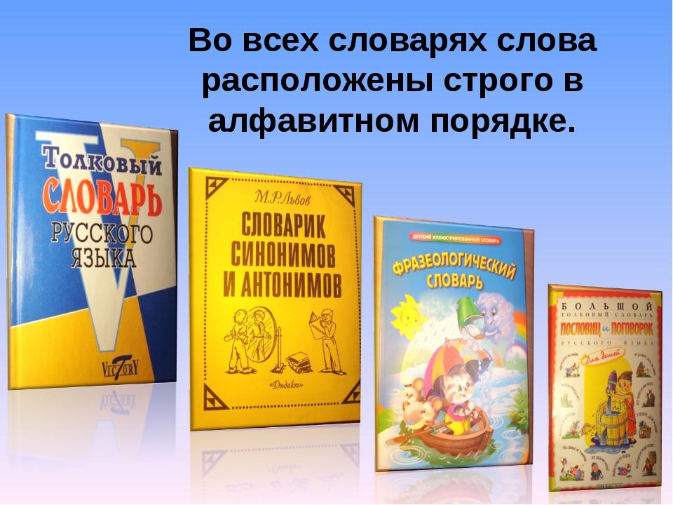 Во всех словарях слова расположены строго в алфавитном порядке.