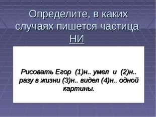 Определите, в каких случаях пишется частица НИ Рисовать Егор (1)н.. умел и