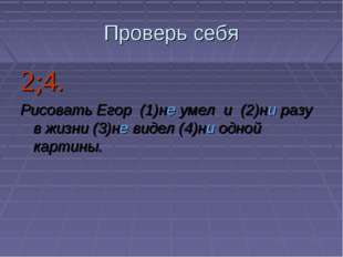 Проверь себя 2;4. Рисовать Егор (1)не умел и (2)ни разу в жизни (3)не виде