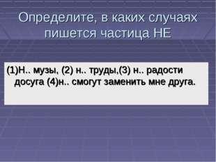Определите, в каких случаях пишется частица НЕ (1)Н.. музы, (2) н.. труды,(3)