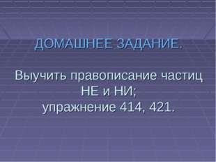 ДОМАШНЕЕ ЗАДАНИЕ. Выучить правописание частиц НЕ и НИ; упражнение 414, 421.