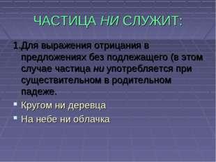 ЧАСТИЦА НИ СЛУЖИТ: 1.Для выражения отрицания в предложениях без подлежащего (