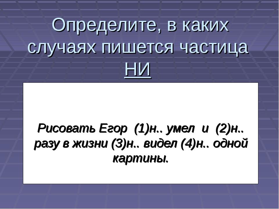 Определите, в каких случаях пишется частица НИ Рисовать Егор (1)н.. умел и...