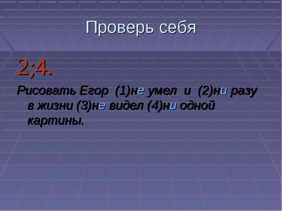 Проверь себя 2;4. Рисовать Егор (1)не умел и (2)ни разу в жизни (3)не виде...