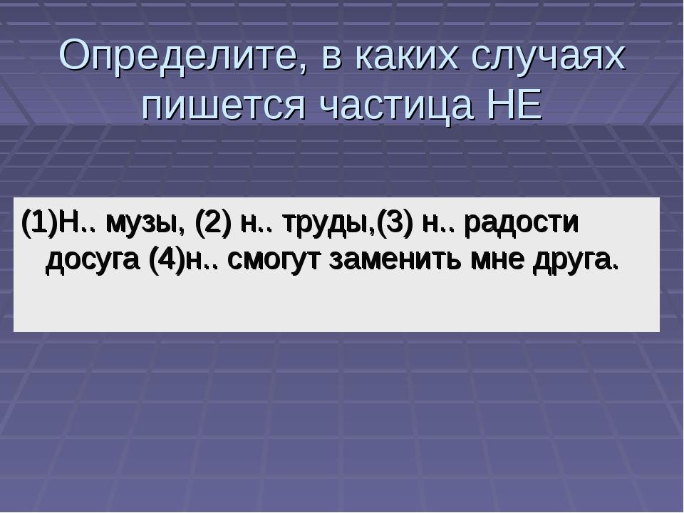 Определите, в каких случаях пишется частица НЕ (1)Н.. музы, (2) н.. труды,(3)...