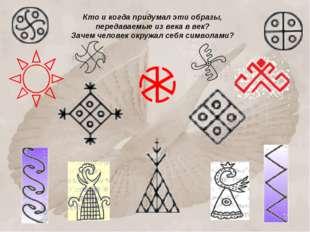 Кто и когда придумал эти образы, передаваемые из века в век? Зачем человек ок