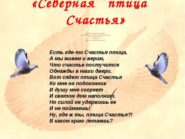 «Северная птица Счастья» Есть где-то Счастья птица, А мы живем и верим, Что с...