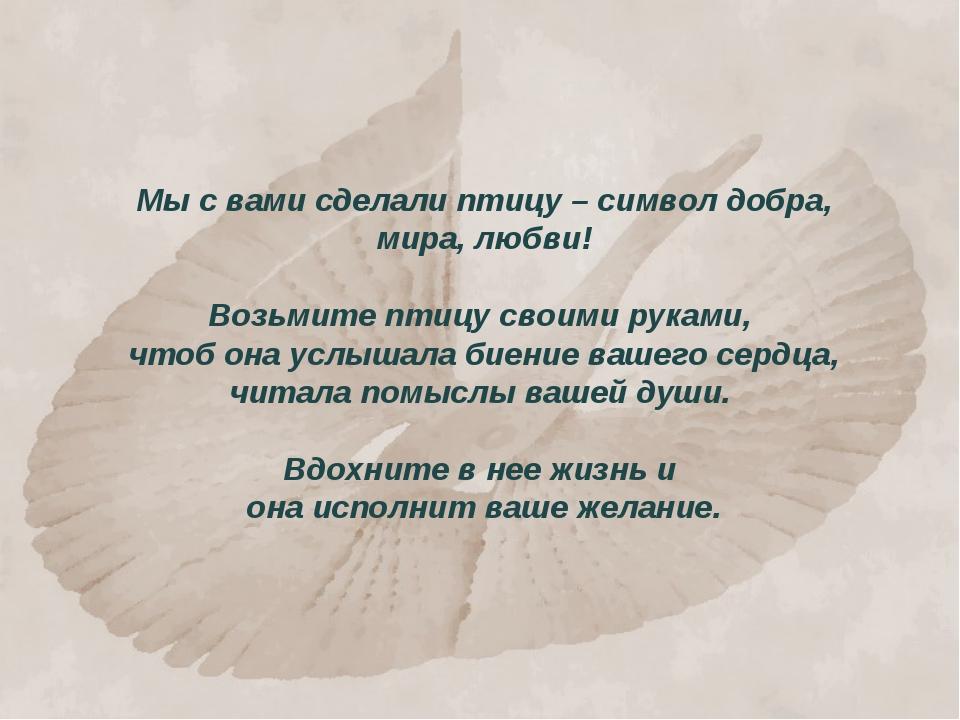 Мы с вами сделали птицу – символ добра, мира, любви! Возьмите птицу своими ру...
