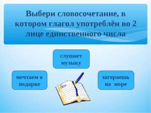 Выбери словосочетание, в котором глагол употреблён во 2 лице единственного чи