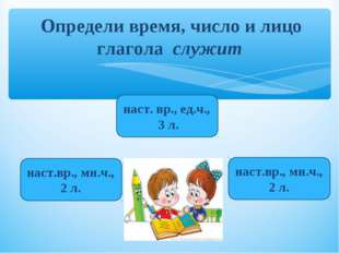 Определи время, число и лицо глагола служит наст. вр., ед.ч., 3 л. наст.вр.,