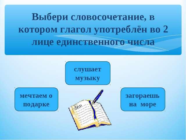 Выбери словосочетание, в котором глагол употреблён во 2 лице единственного чи...