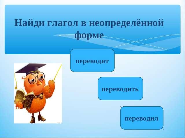 Найди глагол в неопределённой форме переводить переводит переводил