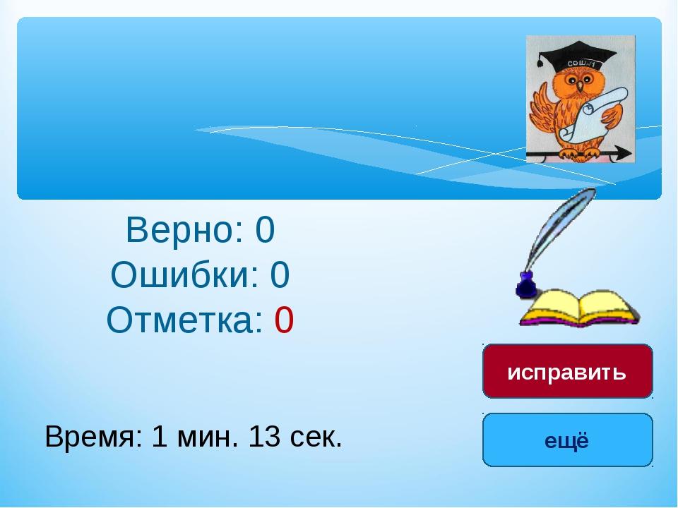 Верно: 0 Ошибки: 0 Отметка: 0 Время: 1 мин. 13 сек. ещё исправить
