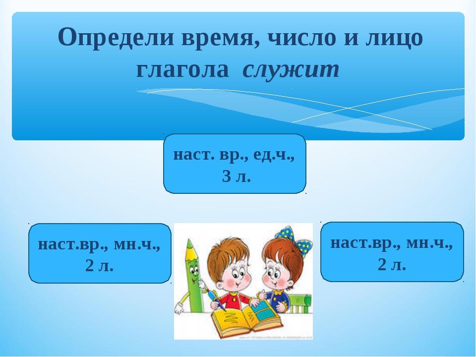 Определи время, число и лицо глагола служит наст. вр., ед.ч., 3 л. наст.вр.,...
