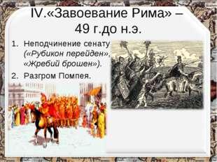 IV.«Завоевание Рима» – 49 г.до н.э. Неподчинение сенату («Рубикон перейден»,