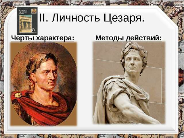 II. Личность Цезаря. Черты характера: Умен; Образован; Красноречив; Честолюби...