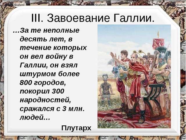 III. Завоевание Галлии. …За те неполные десять лет, в течение которых он вел...