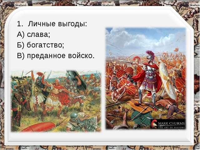 Личные выгоды: А) слава; Б) богатство; В) преданное войско.