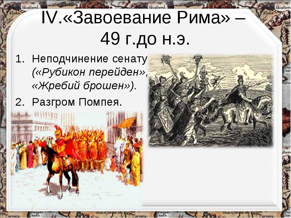 IV.«Завоевание Рима» – 49 г.до н.э. Неподчинение сенату («Рубикон перейден»,...