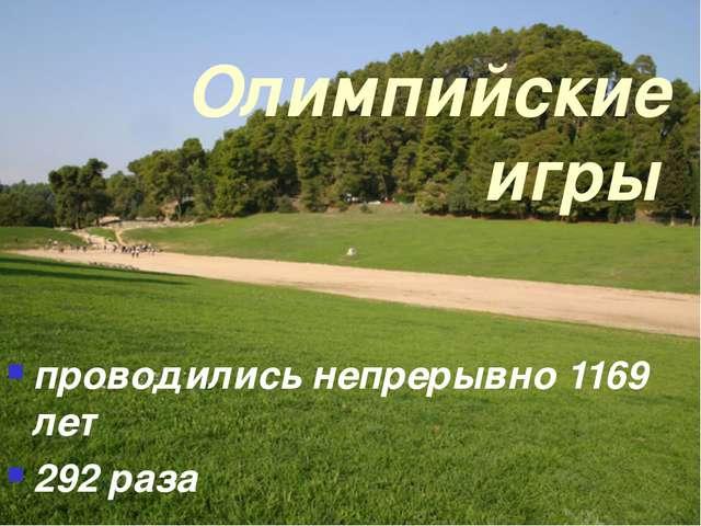 Олимпийские игры проводились непрерывно 1169 лет 292 раза