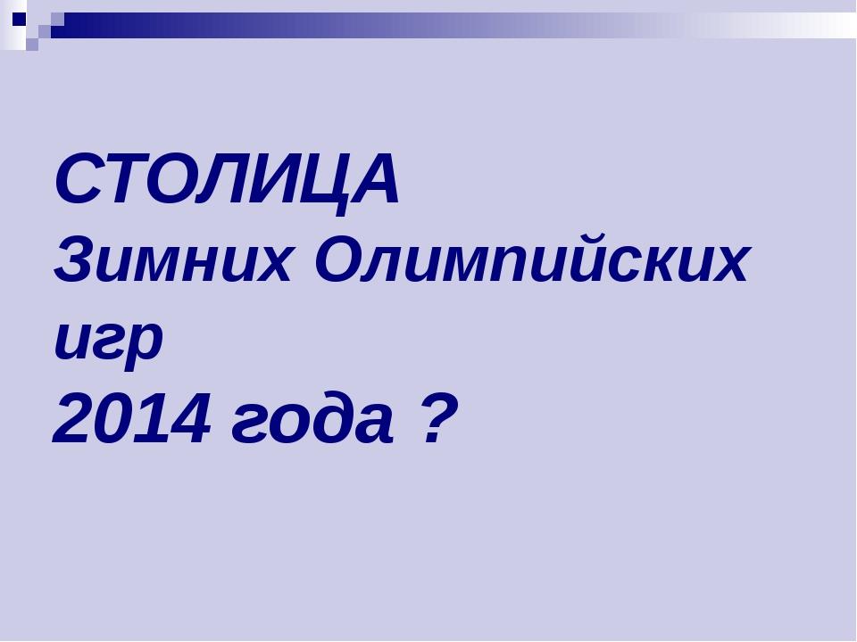 СТОЛИЦА Зимних Олимпийских игр 2014 года ?
