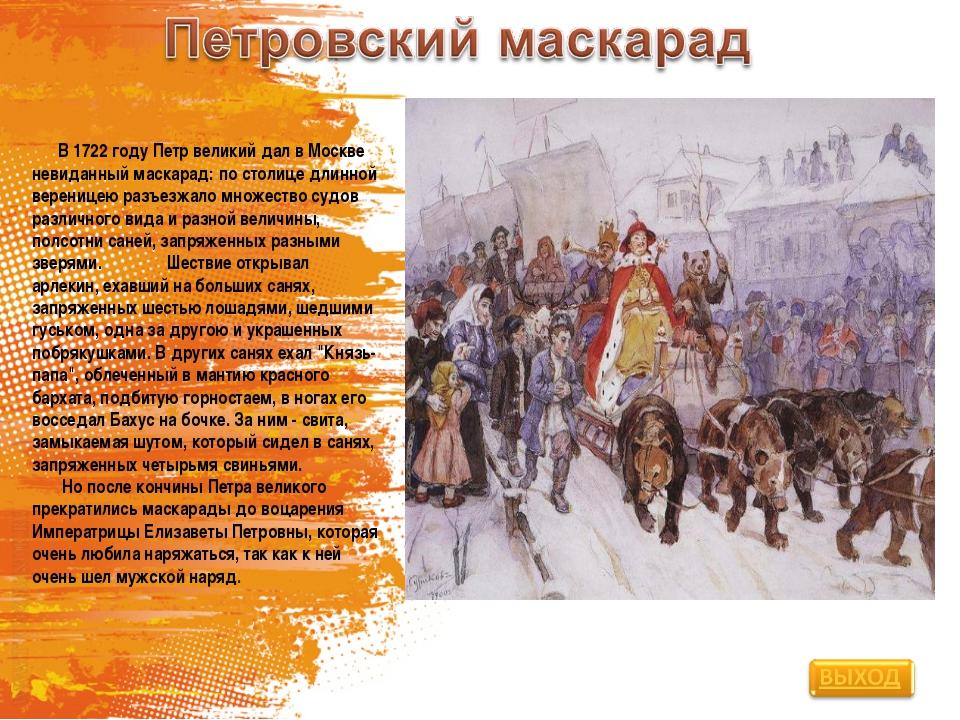 В 1722 году Петр великий дал в Москве невиданный маскарад: по столице длинно...