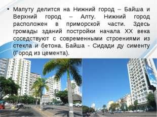 Мапуту делится на Нижний город – Байша и Верхний город – Алту. Нижний город р