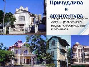 Причудливая архитектура В верхней части города— Алту— расположено немало из