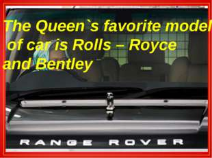 The Queen`s favorite model of car is Rolls – Royce and Bentley