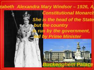 Elizabeth Alexandra Mary Windsor – 1926, April Constitutional Monarch She is