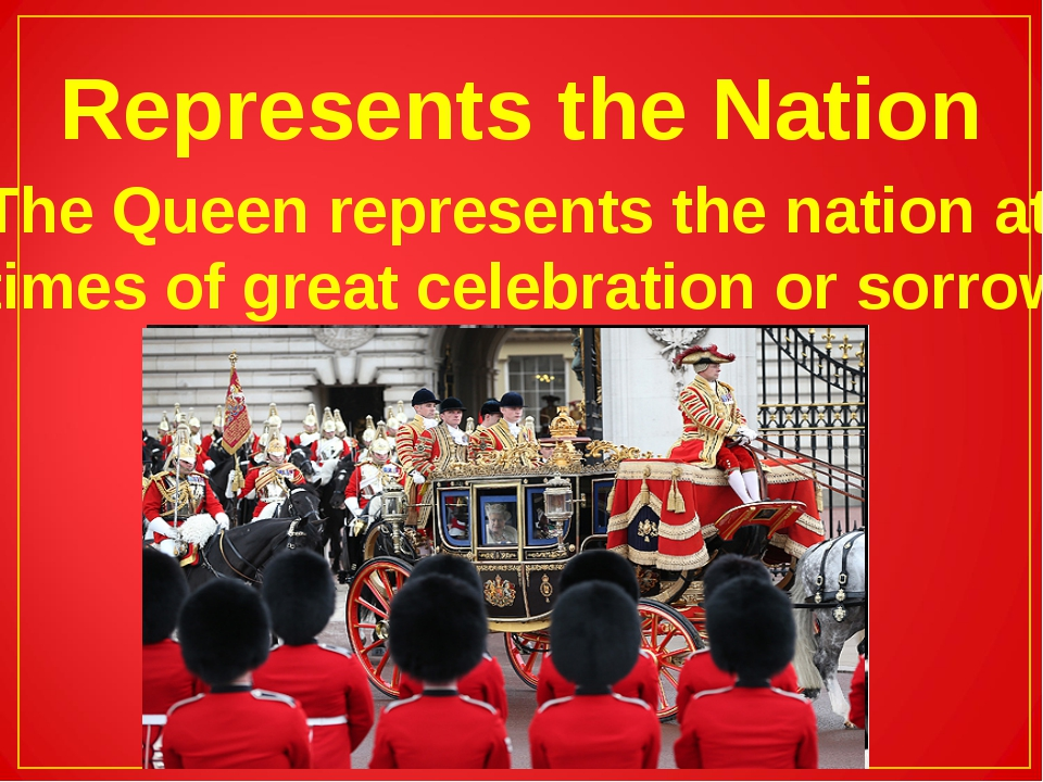 Represents the Nation The Queen represents the nation at times of great celeb...