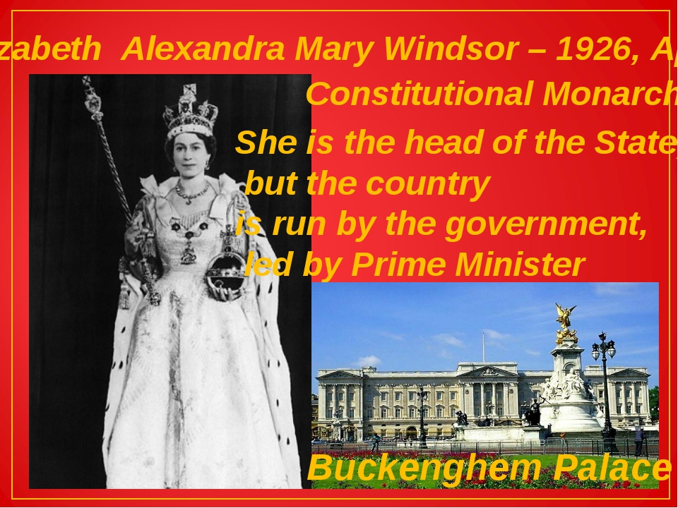 Elizabeth Alexandra Mary Windsor – 1926, April Constitutional Monarch She is...