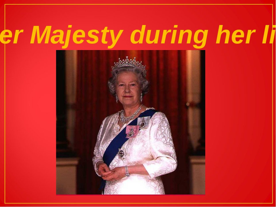 Her Majesty during her life