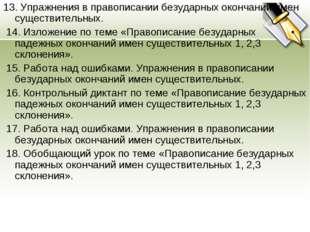 13. Упражнения в правописании безударных окончаний имен существительных. 14.