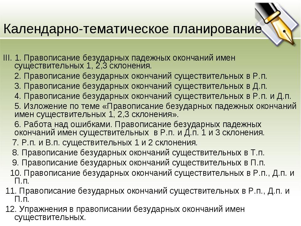Календарно-тематическое планирование III. 1. Правописание безударных падежны...