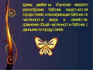 Цель работы: Изучение видового разнообразия бабочек окрестностей города Семей