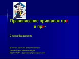 Правописание приставок пре- и при- Словообразование Выполнила: Васильева Викт