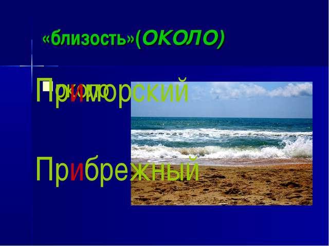 «близость»(ОКОЛО) около Приморский Прибрежный