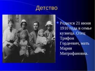 Детство Родился 21 июня 1910 года в семье кузнеца. Отец Трифон Гордеевич, мат