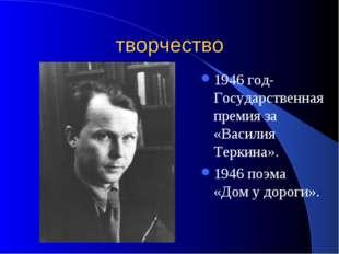 творчество 1946 год- Государственная премия за «Василия Теркина». 1946 поэма