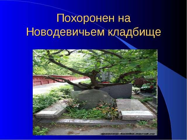 Похоронен на Новодевичьем кладбище