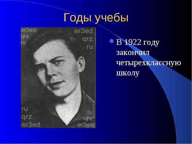 Годы учебы В 1922 году закончил четырехклассную школу