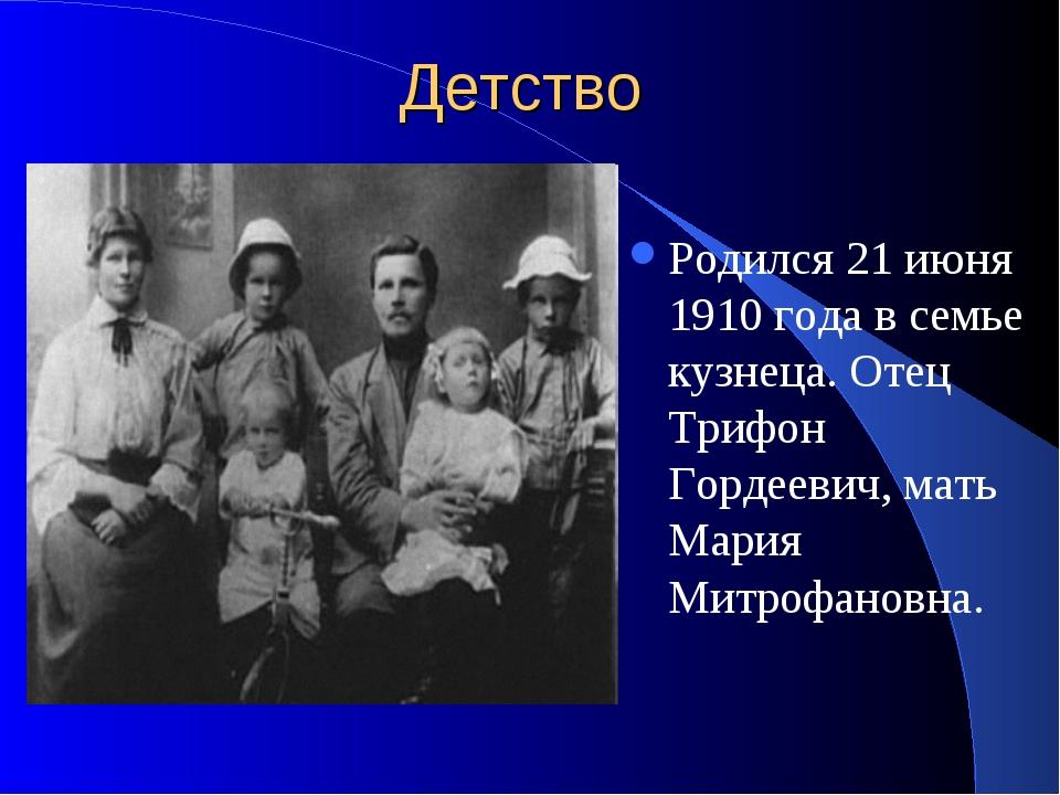 Детство Родился 21 июня 1910 года в семье кузнеца. Отец Трифон Гордеевич, мат...