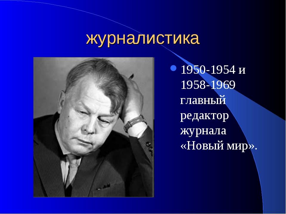 журналистика 1950-1954 и 1958-1969 главный редактор журнала «Новый мир».