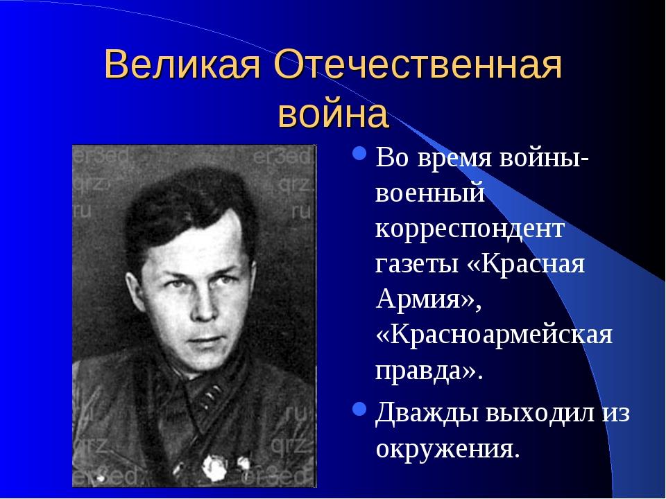 Великая Отечественная война Во время войны- военный корреспондент газеты «Кра...
