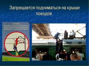Запрещается подниматься на крыши поездов