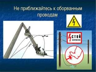 Не приближайтесь к оборванным проводам