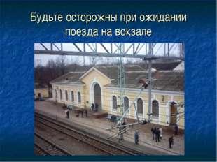 Будьте осторожны при ожидании поезда на вокзале
