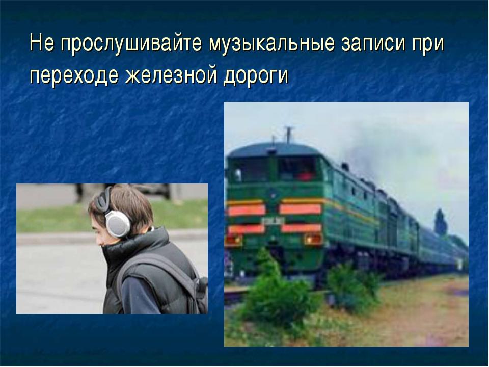 Не прослушивайте музыкальные записи при переходе железной дороги